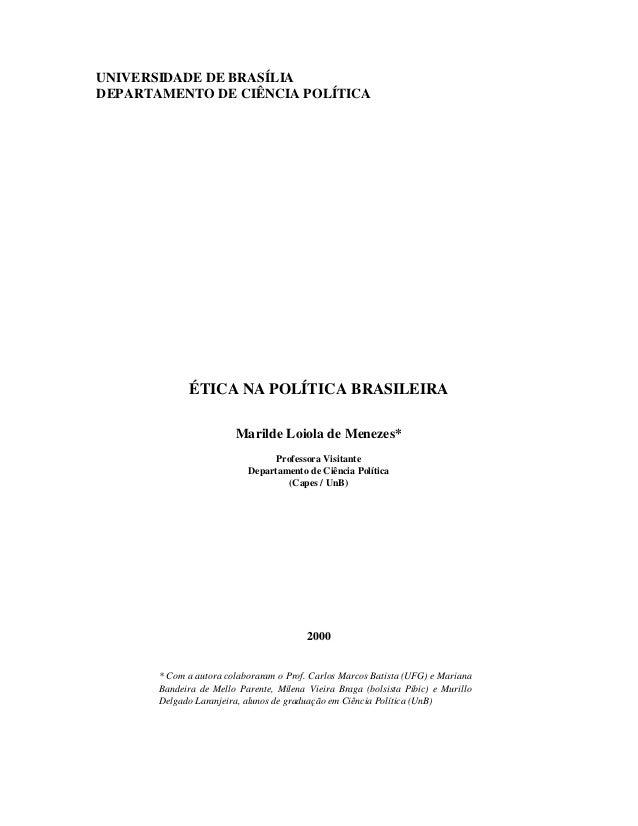 UNIVERSIDADE DE BRASÍLIA DEPARTAMENTO DE CIÊNCIA POLÍTICA ÉTICA NA POLÍTICA BRASILEIRA Marilde Loiola de Menezes* Professo...