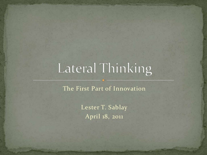 The First Part of Innovation<br />Lester T. Sablay<br />April 18, 2011<br />Lateral Thinking<br />