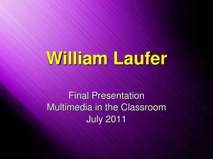 William Laufer<br />Final Presentation<br />Multimedia in the Classroom<br />July 2011<br />