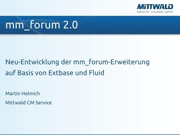 mm_forum 2.0Neu-Entwicklung der mm_forum-Erweiterungauf Basis von Extbase und FluidMartin HelmichMittwald CM Service