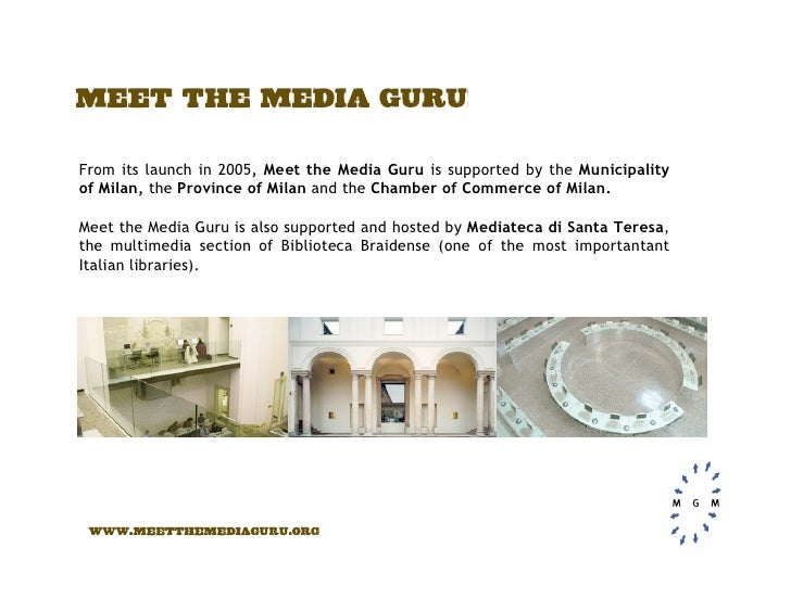 From its launch in 2005, Meet the Media Guru is supported by the Municipality of Milan, the Province of Milan and the Cham...
