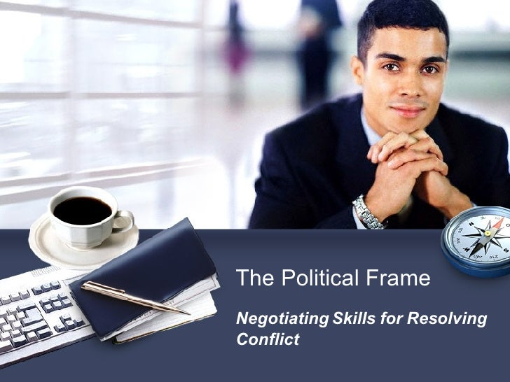 Negotiating Skills for Resolving Conflict The Political Frame