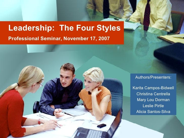 Leadership:  The Four Styles Professional Seminar, November 17, 2007 Authors/Presenters: Karita Campos-Bidwell Christina C...