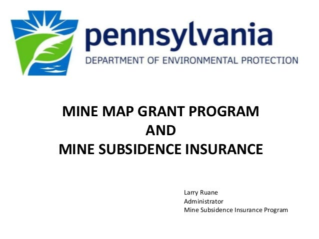 MINE MAP GRANT PROGRAM AND MINE SUBSIDENCE INSURANCE Larry Ruane Administrator Mine Subsidence Insurance Program