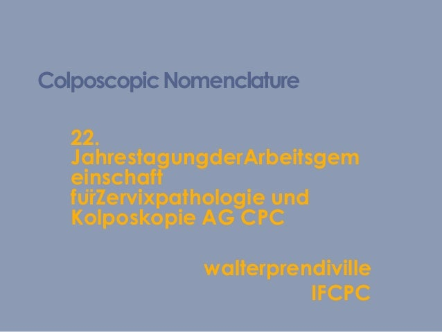 ColposcopicNomenclature 22. JahrestagungderArbeitsgem einschaft fürZervixpathologie und Kolposkopie AG CPC walterprendivi...