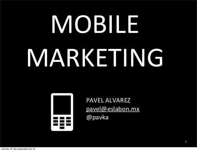 MOBILE   MARKETING PAVEL  ALVAREZ pavel@eslabon.mx @pavka  1 viernes, 27 de septiembre de 13