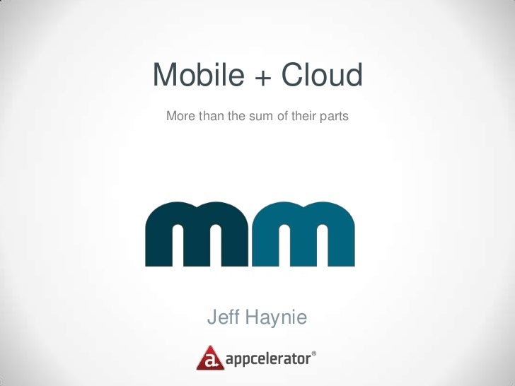 Mobile + CloudMore than the sum of their parts       Jeff Haynie