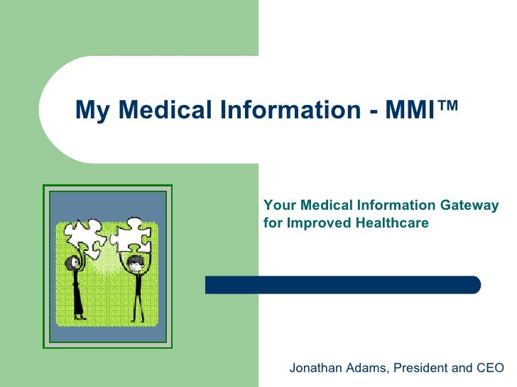My Medical Information - MMI™  Jonathan Adams, President and CEO Your Medical Information Gateway  for Improved Healthcare