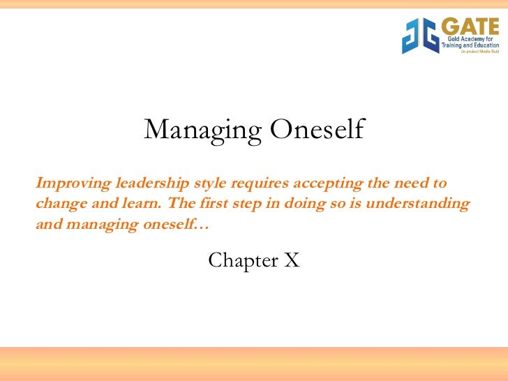 Managing Oneself Chapter X Improving leadership style requires accepting the need to change and learn. The first step in d...
