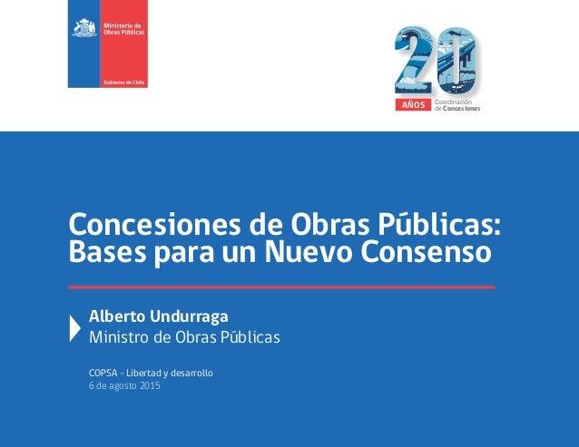 Concesiones de Obras Públicas: Bases para un Nuevo Consenso Alberto Undurraga Ministro de Obras Públicas COPSA - Libertad ...