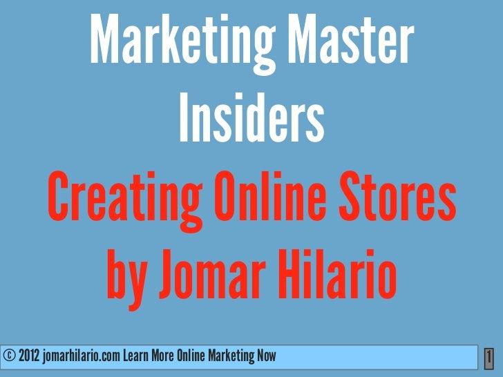 Marketing Master               Insiders        Creating Online Stores           by Jomar Hilario© 2012 jomarhilario.com Le...