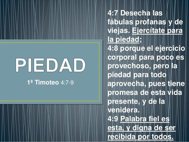 1ª Timoteo 4:7-9 4:7 Desecha las fábulas profanas y de viejas. Ejercítate para la piedad; 4:8 porque el ejercicio corporal...