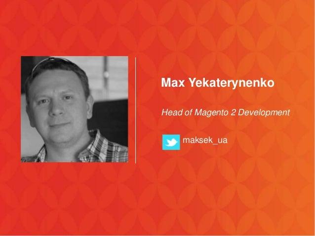 Max Yekaterynenko Head of Magento 2 Development maksek_ua