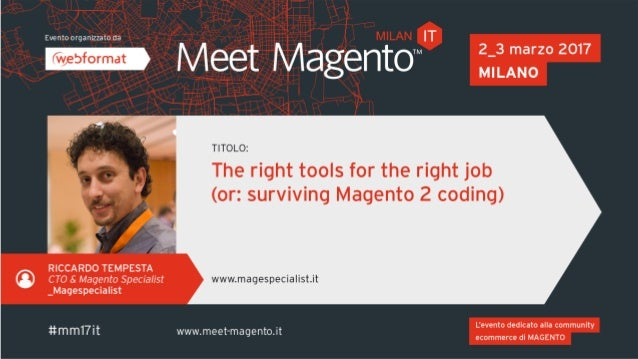 THE RIGHT TOOLS FOR THE RIGHT JOB (OR: SURVIVING MAGENTO 2 CODING) #mm17it | Riccardo Tempesta The daily work of a [Magent...