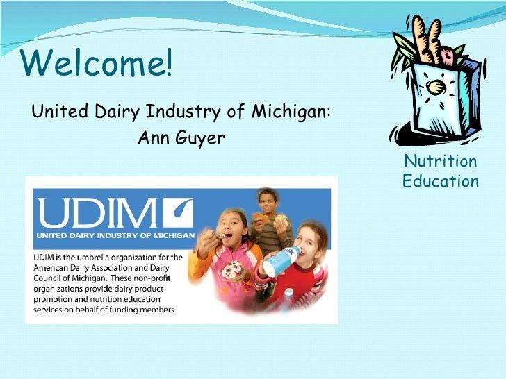 Welcome! <ul><li>United Dairy Industry of Michigan: </li></ul><ul><li>Ann Guyer </li></ul>Nutrition Education
