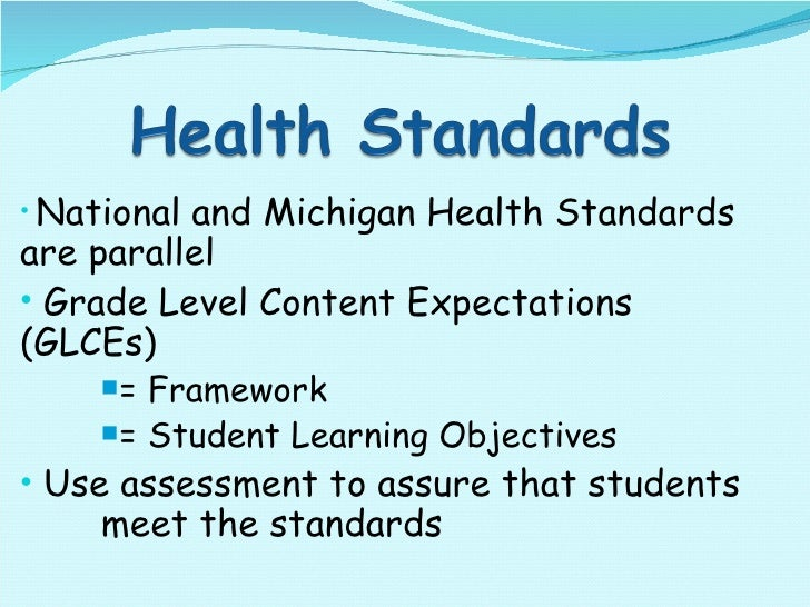 <ul><li>National and Michigan Health Standards  are parallel </li></ul><ul><li>Grade Level Content Expectations  (GLCEs)  ...