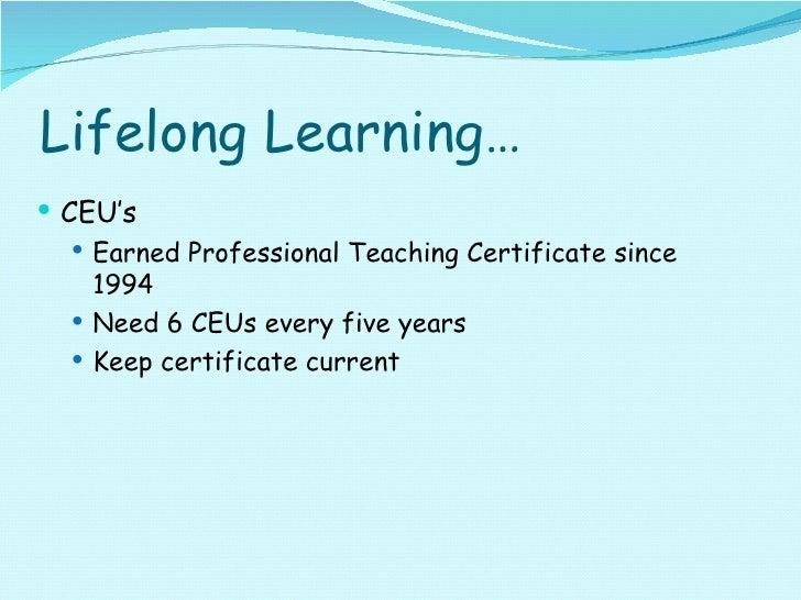 Lifelong Learning… <ul><li>CEU's </li></ul><ul><ul><li>Earned Professional Teaching Certificate since 1994 </li></ul></ul>...