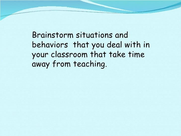 Brainstorm situations and behaviors  that you deal with in your classroom that take time away from teaching.