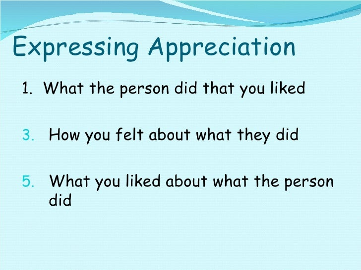 Expressing Appreciation <ul><li>1.  What the person did that you liked </li></ul><ul><li>How you felt about what they did ...