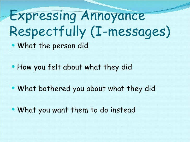 Expressing Annoyance Respectfully (I-messages) <ul><li>What the person did </li></ul><ul><li>How you felt about what they ...
