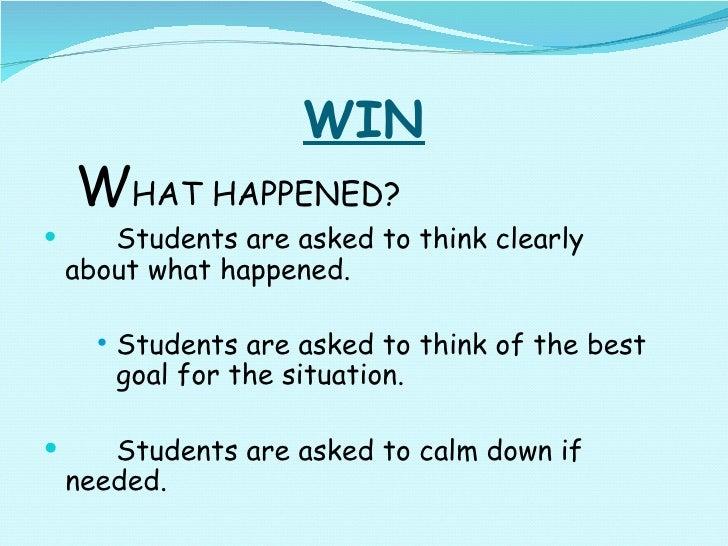 WIN <ul><ul><li>W HAT HAPPENED? </li></ul></ul><ul><li>Students are asked to think clearly  about what happened. </li></ul...