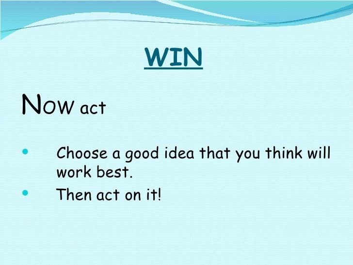 WIN <ul><li>N OW act </li></ul><ul><li>Choose a good idea that you think will  work best. </li></ul><ul><li>Then act on it...