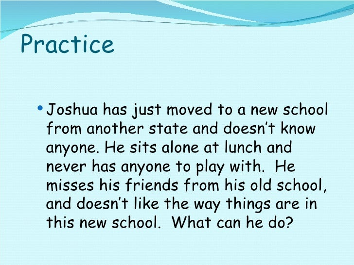 Practice <ul><ul><li>Joshua has just moved to a new school from another state and doesn't know anyone. He sits alone at lu...