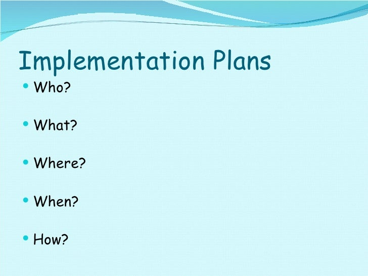 Implementation Plans <ul><li>Who? </li></ul><ul><li>What? </li></ul><ul><li>Where? </li></ul><ul><li>When? </li></ul><ul><...