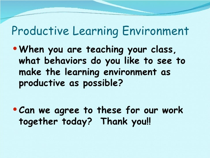 Productive Learning Environment <ul><li>When you are teaching your class, what behaviors do you like to see to make the le...