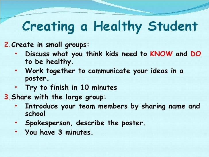 Creating a Healthy Student <ul><ul><li>Create in small groups: </li></ul></ul><ul><ul><ul><li>Discuss what you think kids ...