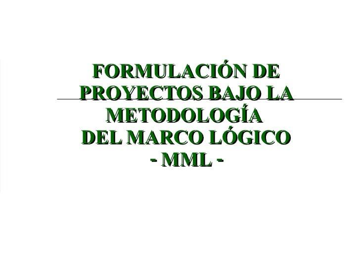 FORMULACIÓN DE PROYECTOS BAJO LA METODOLOGÍA  DEL MARCO LÓGICO - MML -