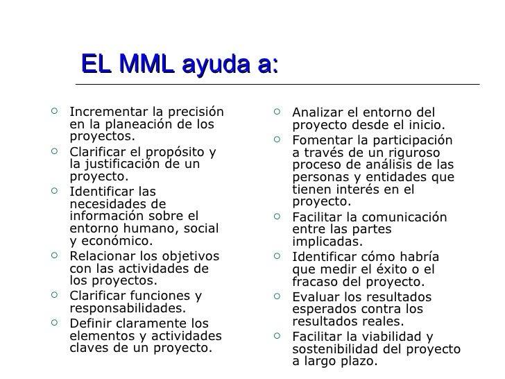EL MML ayuda a: <ul><li>Incrementar la precisión en la planeación de los proyectos. </li></ul><ul><li>Clarificar el propós...