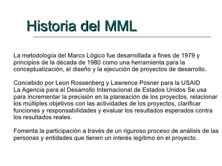 La metodología del Marco Lógico fue desarrollada a fines de 1979 y principios de la década de 1980 como una herramienta pa...