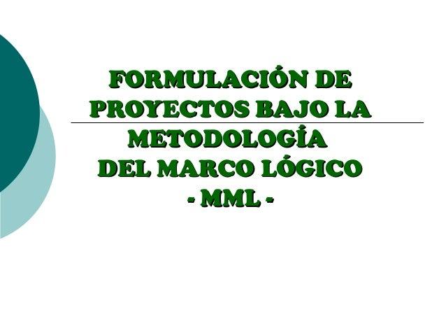 FORMULACIÓN DEPROYECTOS BAJO LA   METODOLOGÍA DEL MARCO LÓGICO      - MML -
