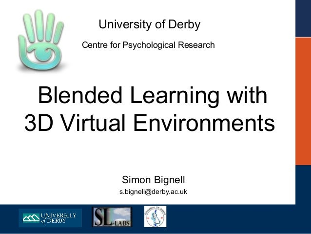 University of Derby     Centre for Psychological Research Blended Learning with3D Virtual Environments              Simon ...