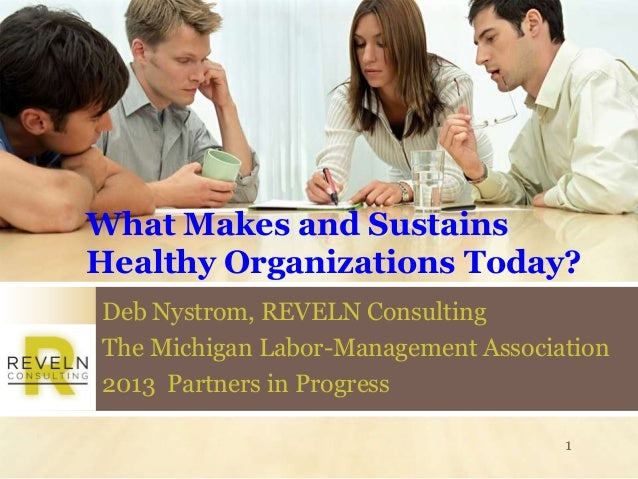 What Makes and SustainsHealthy Organizations Today?Deb Nystrom, REVELN ConsultingThe Michigan Labor-Management Association...