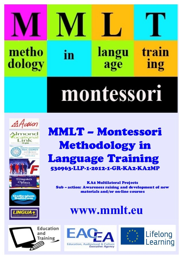MMLT – Montessori Methodology in Language Training 530963-LLP-1-2012-1-GR-KA2-KA2MP KA2 Multilateral Projects Sub – action...