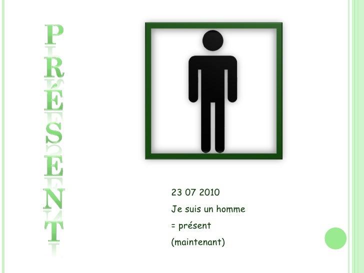 23 07 2010 Je suis un homme = présent (maintenant)