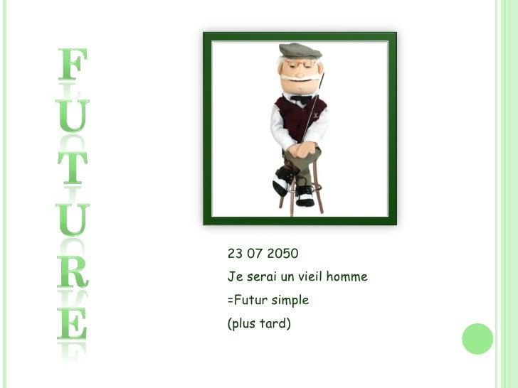 23 07 2050 Je serai un vieil homme =Futur simple (plus tard)