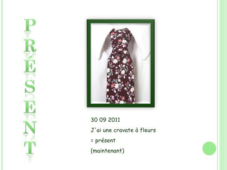 30 09 2011 J'ai une cravateà fleurs = présent (maintenant)