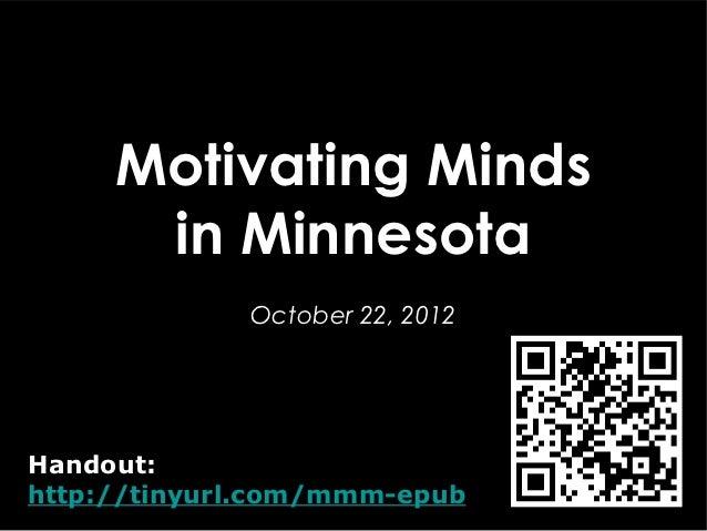 Motivating Minds      in Minnesota             October 22, 2012Handout:http://tinyurl.com/mmm-epub