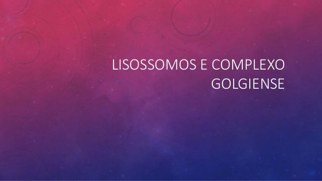 LISOSSOMOS E COMPLEXO GOLGIENSE