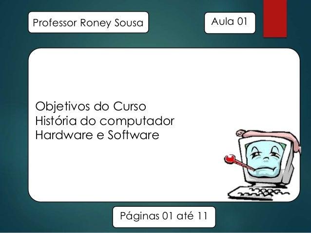 Professor Roney Sousa  Objetivos do Curso História do computador Hardware e Software  Páginas 01 até 11  Aula 01