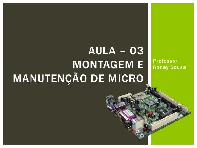 AULA – 03        MONTAGEM E    Professor                      Roney SousaMANUTENÇÃO DE MICRO