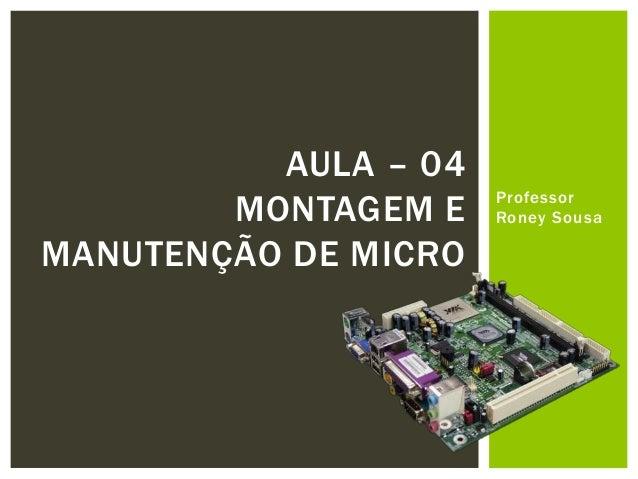 AULA – 04 MONTAGEM E MANUTENÇÃO DE MICRO  Professor Roney Sousa