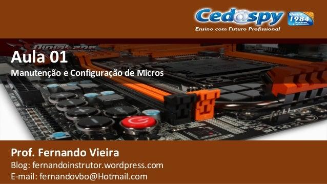 Aula 01 Manutenção e Configuração de Micros Prof. Fernando Vieira Blog: fernandoinstrutor.wordpress.com E-mail: fernandovb...
