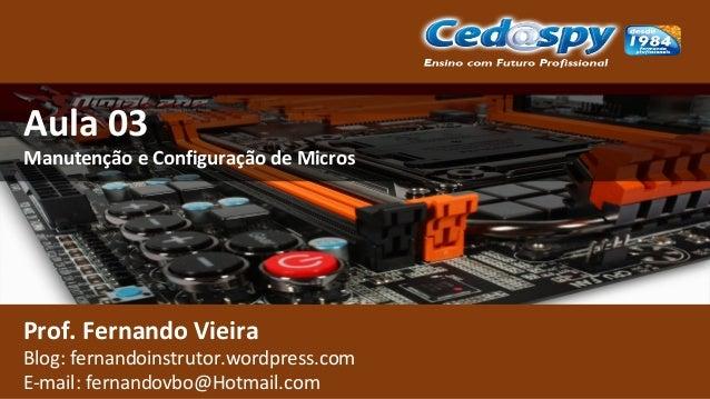 Aula 03 Manutenção e Configuração de Micros Prof. Fernando Vieira Blog: fernandoinstrutor.wordpress.com E-mail: fernandovb...