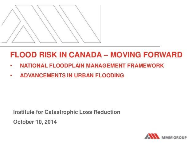 FLOOD RISK IN CANADA – MOVING FORWARD  • NATIONAL FLOODPLAIN MANAGEMENT FRAMEWORK  • ADVANCEMENTS IN URBAN FLOODING  Insti...
