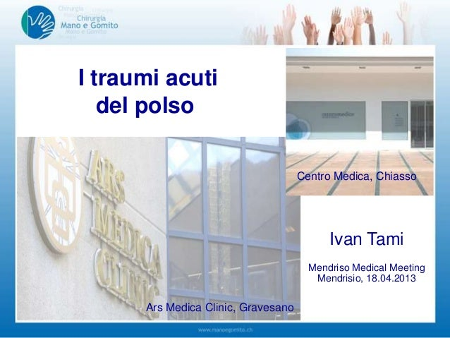 I traumi acutidel polsoIvan TamiMendriso Medical MeetingMendrisio, 18.04.2013Centro Medica, ChiassoArs Medica Clinic, Grav...