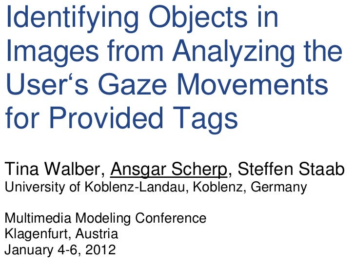 """Identifying Objects inImages from Analyzing theUser""""s Gaze Movementsfor Provided TagsTina Walber, Ansgar Scherp, Steffen S..."""